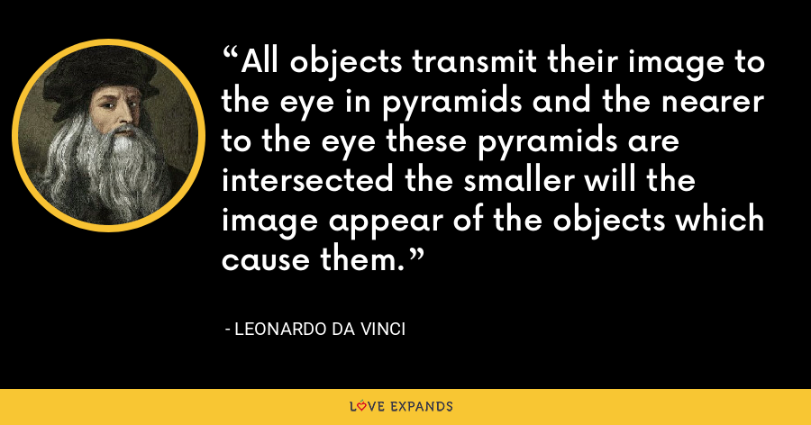 All objects transmit their image to the eye in pyramids and the nearer to the eye these pyramids are intersected the smaller will the image appear of the objects which cause them. - Leonardo da Vinci