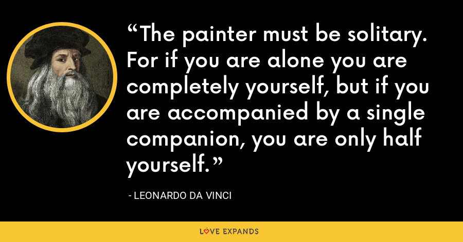 The painter must be solitary. For if you are alone you are completely yourself, but if you are accompanied by a single companion, you are only half yourself. - Leonardo da Vinci