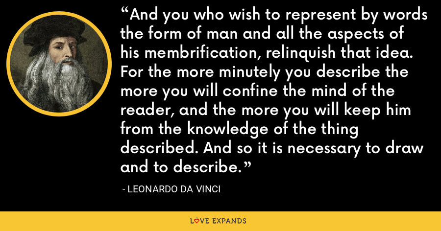 And you who wish to represent by words the form of man and all the aspects of his membrification, relinquish that idea. For the more minutely you describe the more you will confine the mind of the reader, and the more you will keep him from the knowledge of the thing described. And so it is necessary to draw and to describe. - Leonardo da Vinci