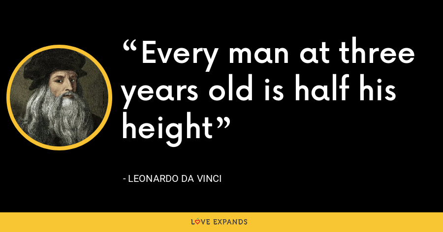 Every man at three years old is half his height - Leonardo da Vinci