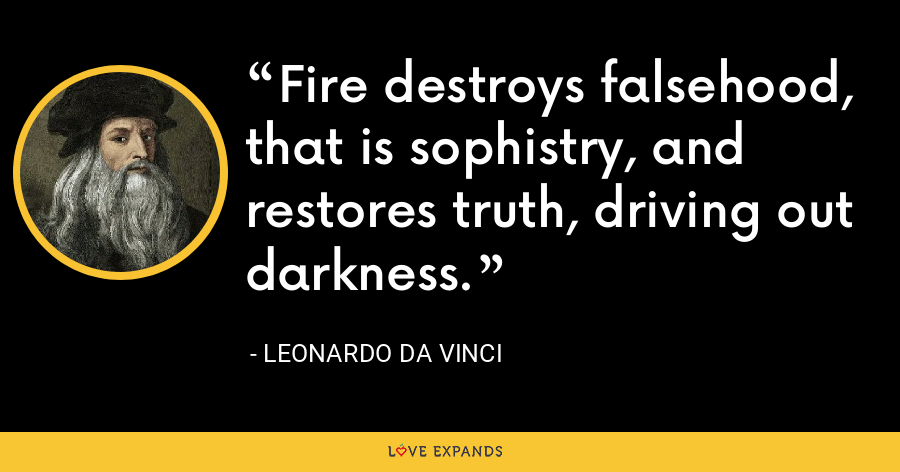 Fire destroys falsehood, that is sophistry, and restores truth, driving out darkness. - Leonardo da Vinci