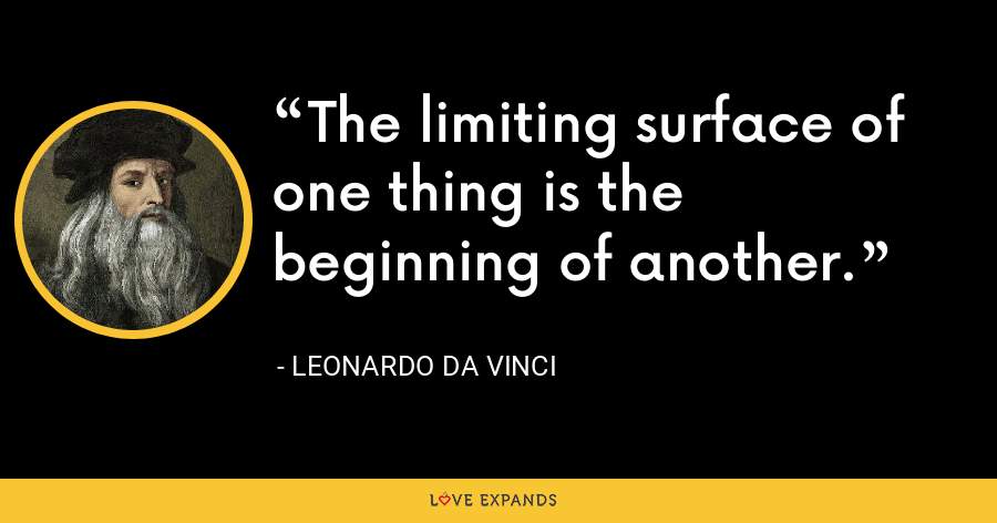 The limiting surface of one thing is the beginning of another. - Leonardo da Vinci