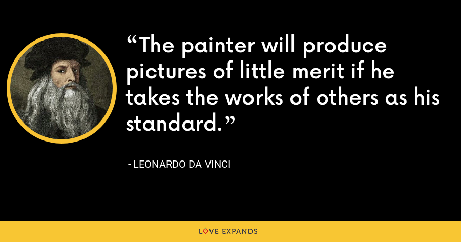 The painter will produce pictures of little merit if he takes the works of others as his standard. - Leonardo da Vinci