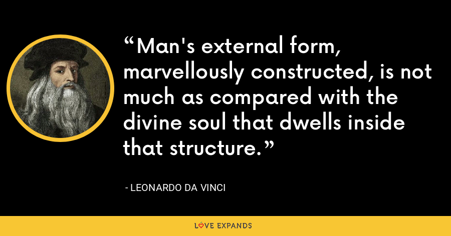 Man's external form, marvellously constructed, is not much as compared with the divine soul that dwells inside that structure. - Leonardo da Vinci