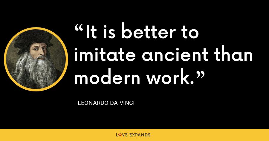 It is better to imitate ancient than modern work. - Leonardo da Vinci