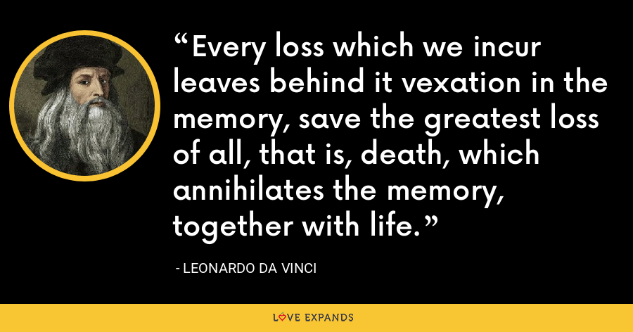 Every loss which we incur leaves behind it vexation in the memory, save the greatest loss of all, that is, death, which annihilates the memory, together with life. - Leonardo da Vinci