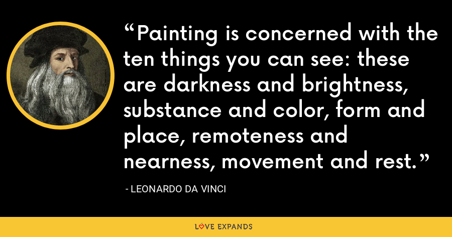 Painting is concerned with the ten things you can see: these are darkness and brightness, substance and color, form and place, remoteness and nearness, movement and rest. - Leonardo da Vinci