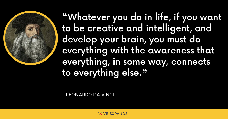 Whatever you do in life, if you want to be creative and intelligent, and develop your brain, you must do everything with the awareness that everything, in some way, connects to everything else. - Leonardo da Vinci