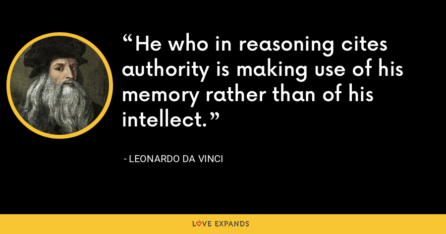 He who in reasoning cites authority is making use of his memory rather than of his intellect. - Leonardo da Vinci