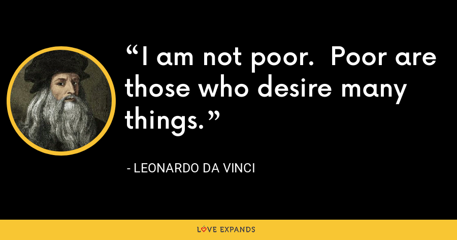I am not poor.  Poor are those who desire many things. - Leonardo da Vinci