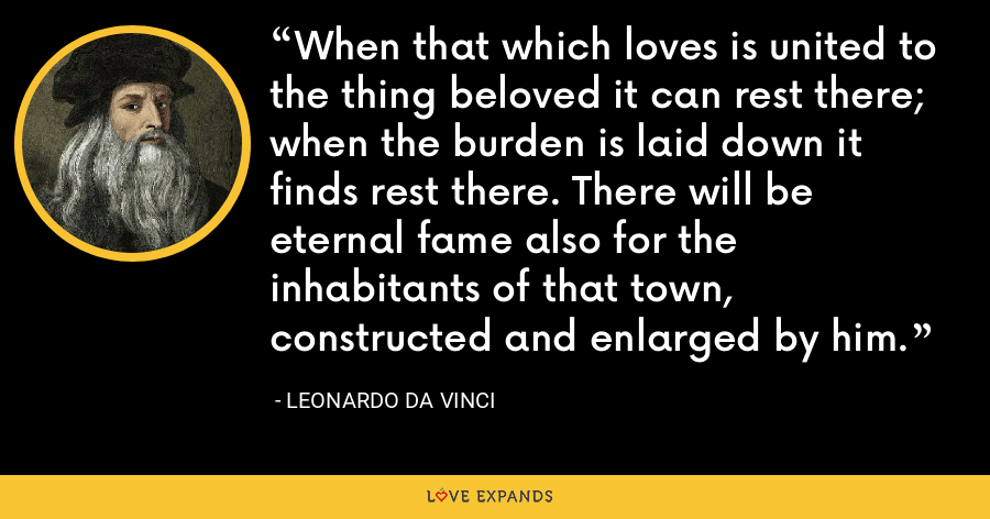 When that which loves is united to the thing beloved it can rest there; when the burden is laid down it finds rest there. There will be eternal fame also for the inhabitants of that town, constructed and enlarged by him. - Leonardo da Vinci