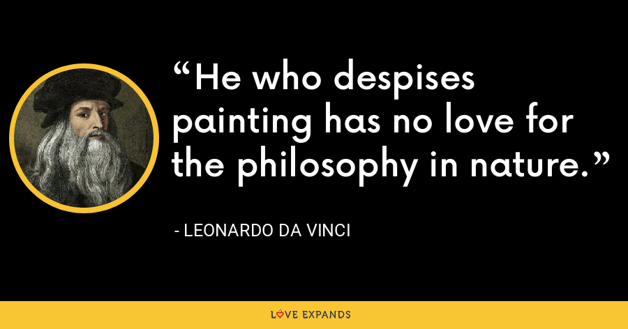 He who despises painting has no love for the philosophy in nature. - Leonardo da Vinci