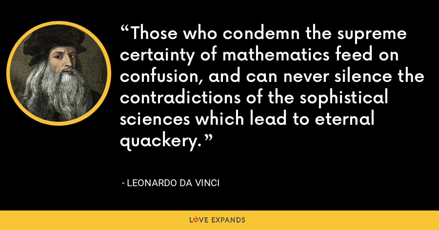 Those who condemn the supreme certainty of mathematics feed on confusion, and can never silence the contradictions of the sophistical sciences which lead to eternal quackery. - Leonardo da Vinci
