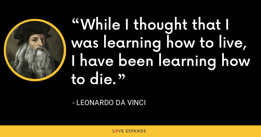 While I thought that I was learning how to live, I have been learning how to die. - Leonardo da Vinci