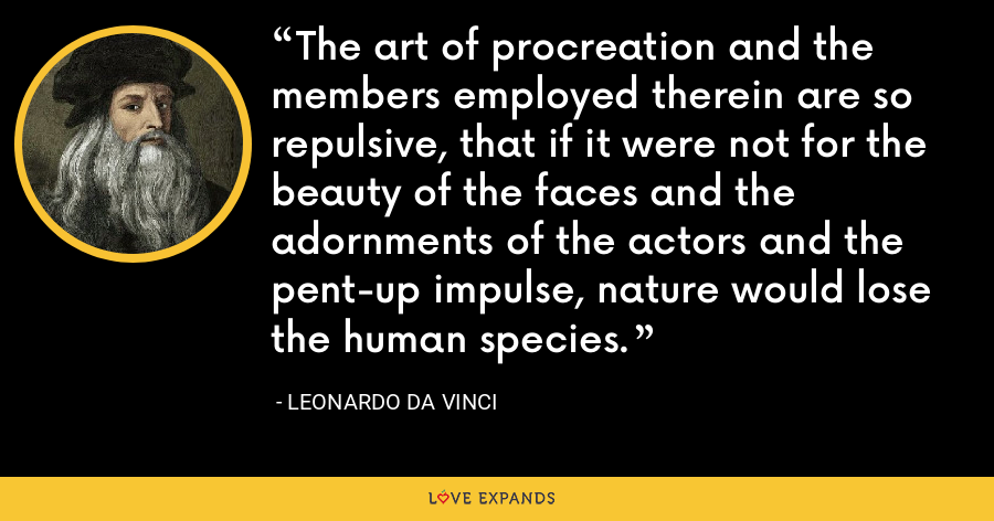 The art of procreation and the members employed therein are so repulsive, that if it were not for the beauty of the faces and the adornments of the actors and the pent-up impulse, nature would lose the human species. - Leonardo da Vinci