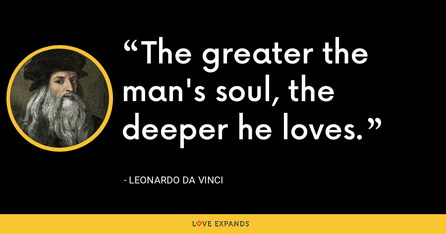The greater the man's soul, the deeper he loves. - Leonardo da Vinci
