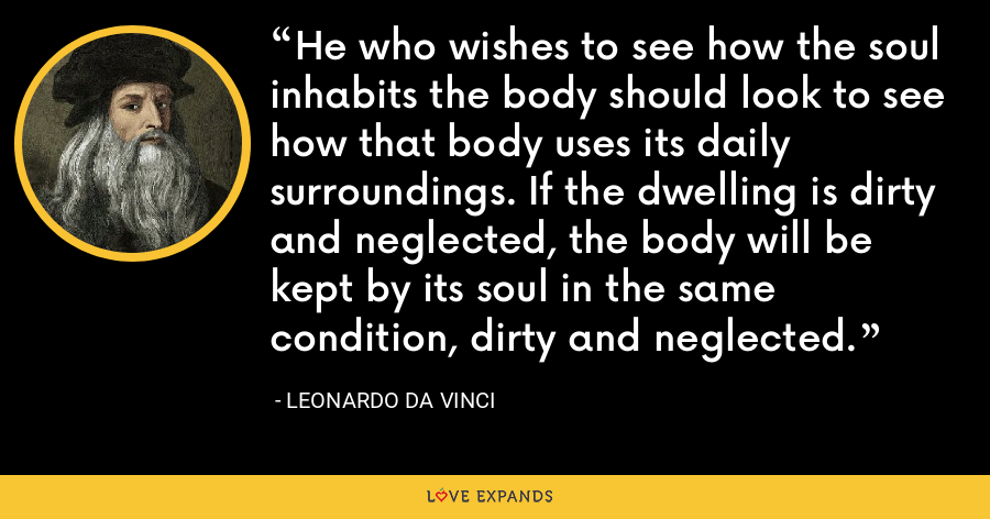 He who wishes to see how the soul inhabits the body should look to see how that body uses its daily surroundings. If the dwelling is dirty and neglected, the body will be kept by its soul in the same condition, dirty and neglected. - Leonardo da Vinci