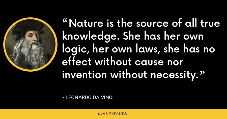 Nature is the source of all true knowledge. She has her own logic, her own laws, she has no effect without cause nor invention without necessity. - Leonardo da Vinci