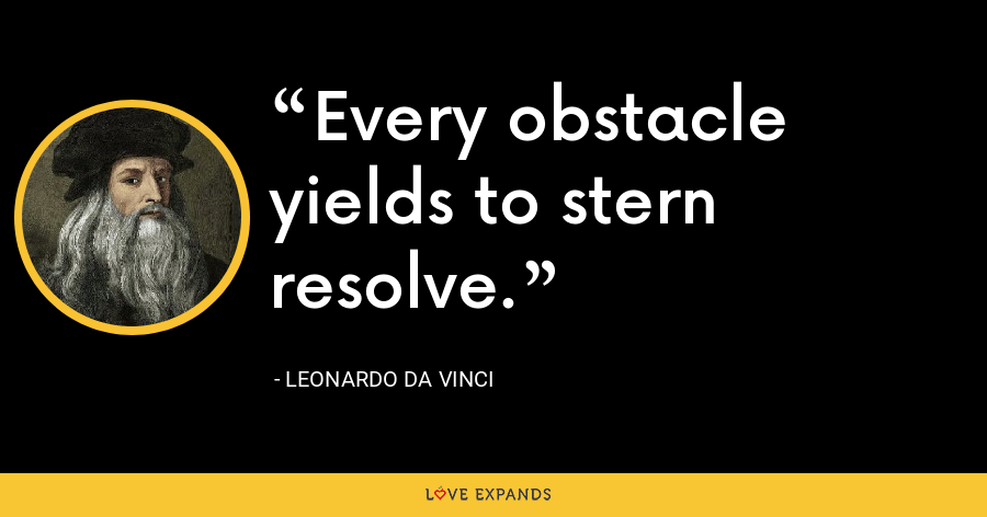 Every obstacle yields to stern resolve. - Leonardo da Vinci