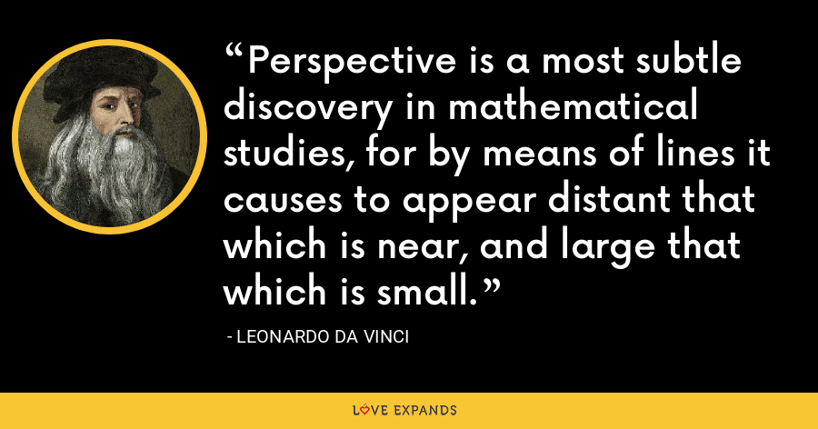 Perspective is a most subtle discovery in mathematical studies, for by means of lines it causes to appear distant that which is near, and large that which is small. - Leonardo da Vinci