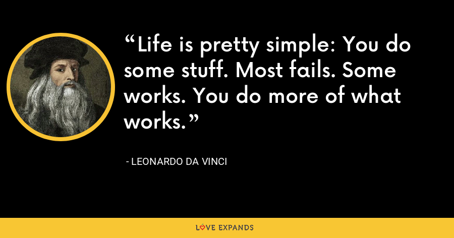 Life is pretty simple:You do some stuff. Most fails. Some works.You do more of what works. - Leonardo da Vinci