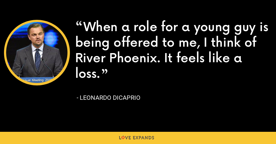 When a role for a young guy is being offered to me, I think of River Phoenix. It feels like a loss. - Leonardo DiCaprio