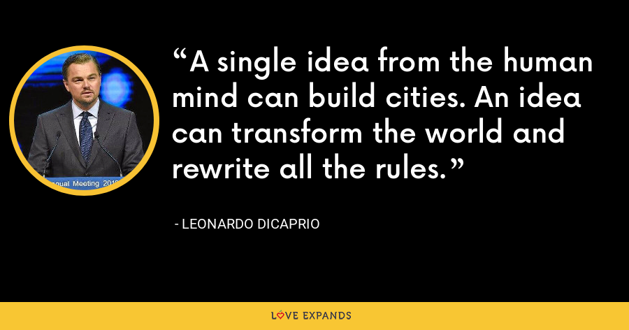 A single idea from the human mind can build cities. An idea can transform the world and rewrite all the rules. - Leonardo DiCaprio