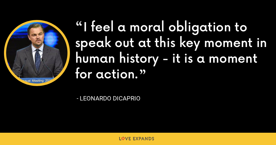 I feel a moral obligation to speak out at this key moment in human history - it is a moment for action. - Leonardo DiCaprio