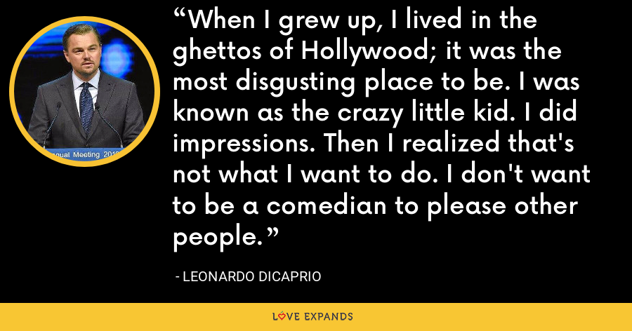 When I grew up, I lived in the ghettos of Hollywood; it was the most disgusting place to be. I was known as the crazy little kid. I did impressions. Then I realized that's not what I want to do. I don't want to be a comedian to please other people. - Leonardo DiCaprio