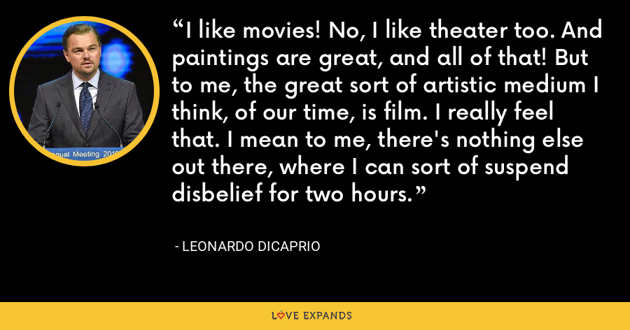 I like movies! No, I like theater too. And paintings are great, and all of that! But to me, the great sort of artistic medium I think, of our time, is film. I really feel that. I mean to me, there's nothing else out there, where I can sort of suspend disbelief for two hours. - Leonardo DiCaprio