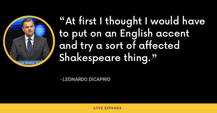 At first I thought I would have to put on an English accent and try a sort of affected Shakespeare thing. - Leonardo DiCaprio
