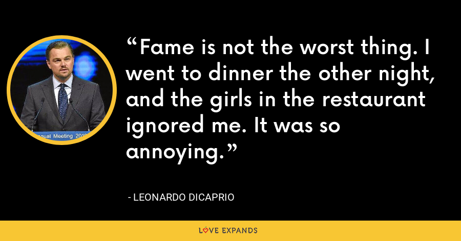 Fame is not the worst thing. I went to dinner the other night, and the girls in the restaurant ignored me. It was so annoying. - Leonardo DiCaprio