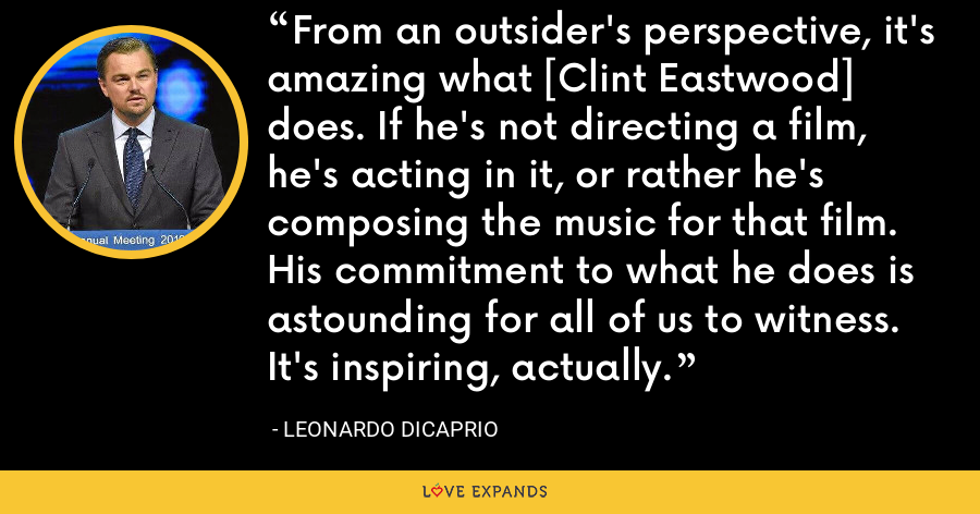 From an outsider's perspective, it's amazing what [Clint Eastwood] does. If he's not directing a film, he's acting in it, or rather he's composing the music for that film. His commitment to what he does is astounding for all of us to witness. It's inspiring, actually. - Leonardo DiCaprio