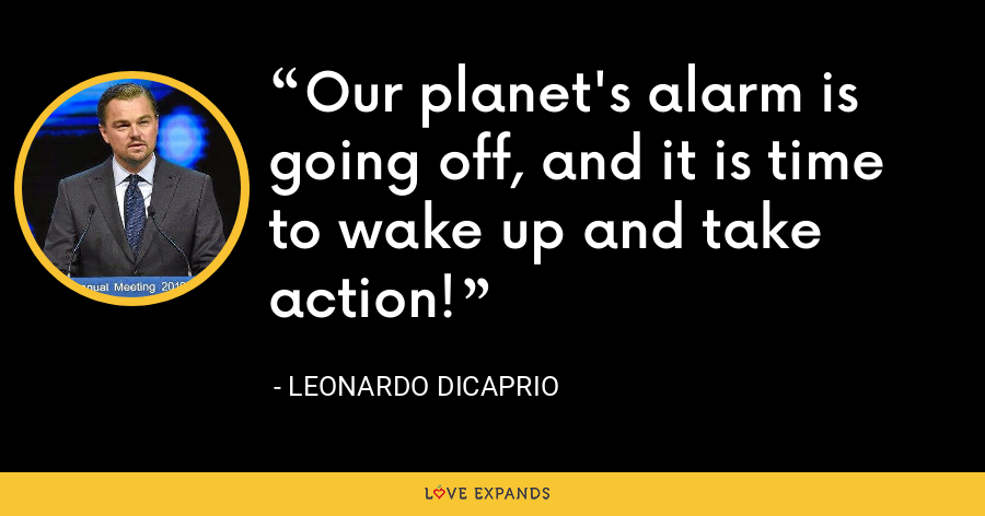 Our planet's alarm is going off, and it is time to wake up and take action! - Leonardo DiCaprio