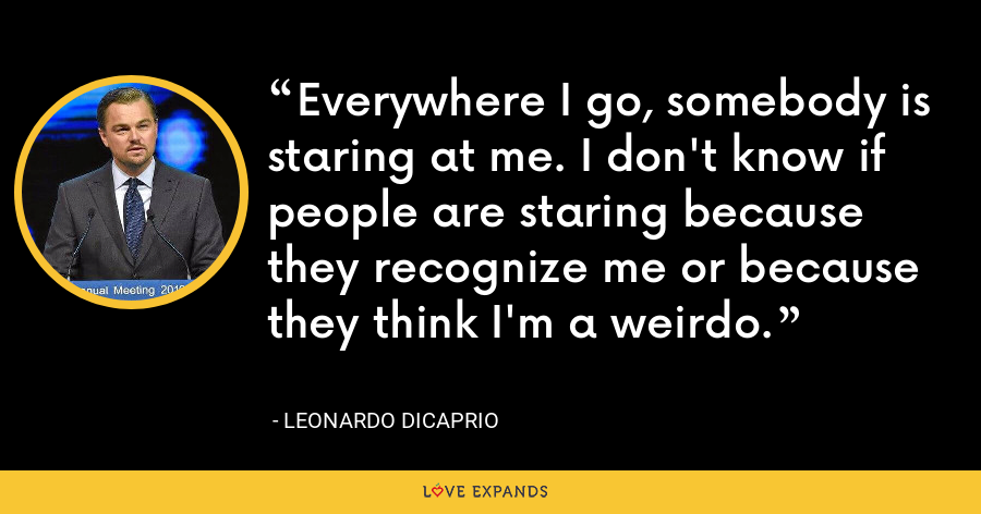 Everywhere I go, somebody is staring at me. I don't know if people are staring because they recognize me or because they think I'm a weirdo. - Leonardo DiCaprio