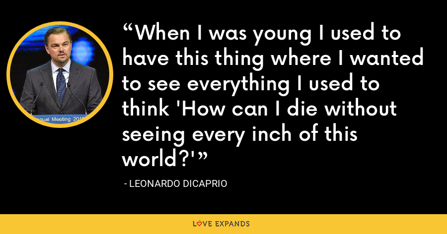 When I was young I used to have this thing where I wanted to see everything I used to think 'How can I die without seeing every inch of this world?' - Leonardo DiCaprio