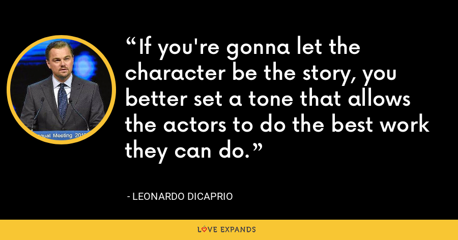 If you're gonna let the character be the story, you better set a tone that allows the actors to do the best work they can do. - Leonardo DiCaprio