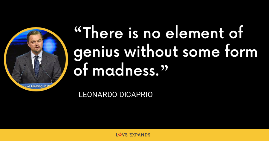 There is no element of genius without some form of madness. - Leonardo DiCaprio