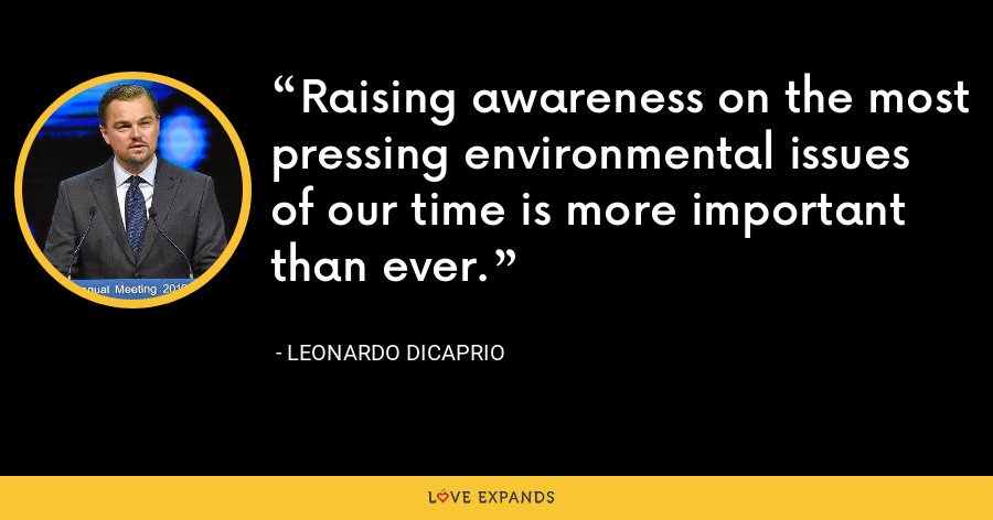 Raising awareness on the most pressing environmental issues of our time is more important than ever. - Leonardo DiCaprio