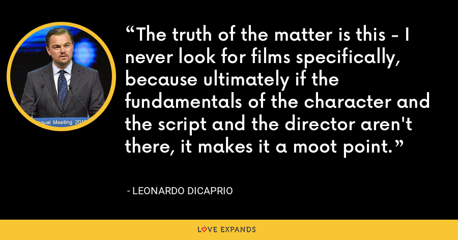 The truth of the matter is this - I never look for films specifically, because ultimately if the fundamentals of the character and the script and the director aren't there, it makes it a moot point. - Leonardo DiCaprio