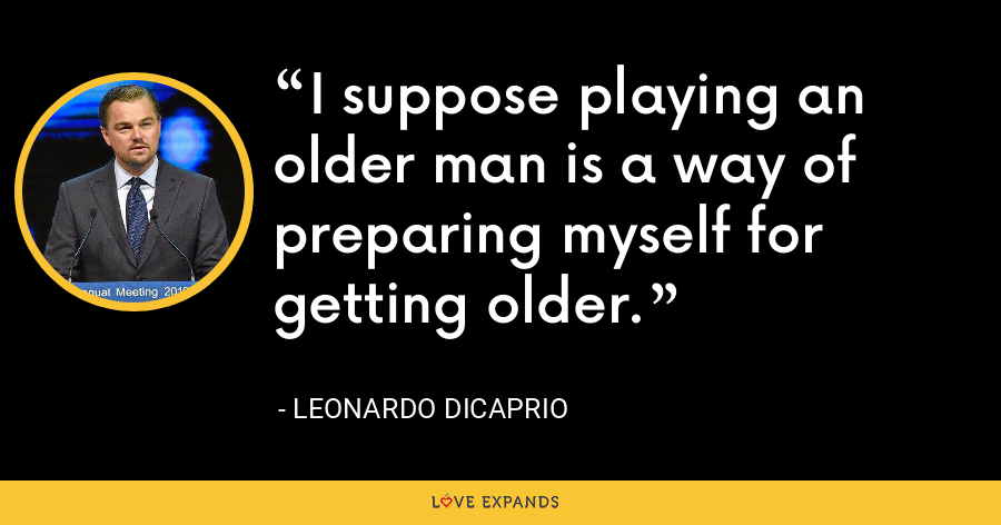 I suppose playing an older man is a way of preparing myself for getting older. - Leonardo DiCaprio
