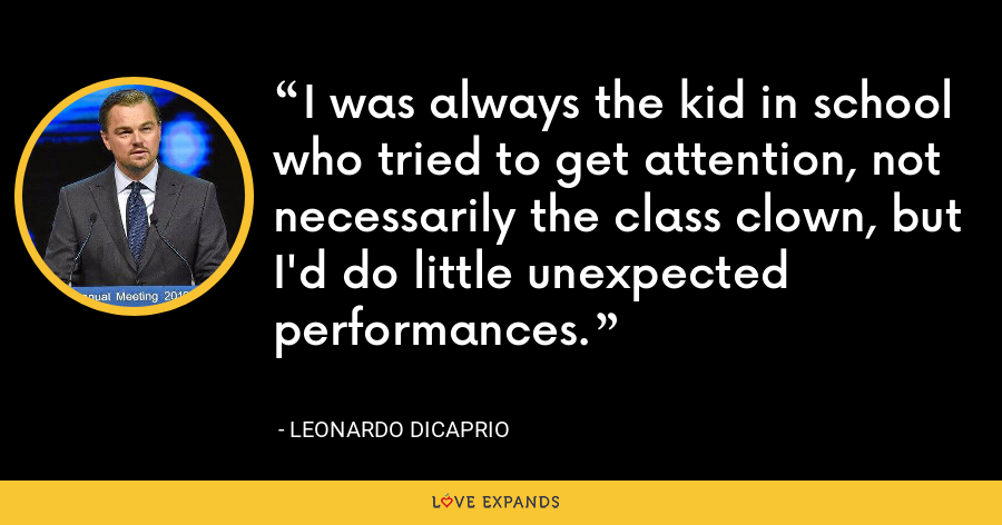 I was always the kid in school who tried to get attention, not necessarily the class clown, but I'd do little unexpected performances. - Leonardo DiCaprio