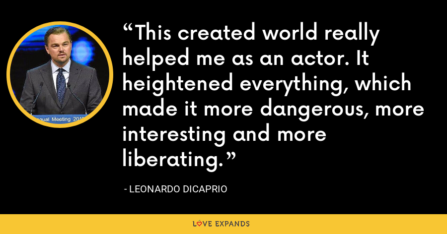 This created world really helped me as an actor. It heightened everything, which made it more dangerous, more interesting and more liberating. - Leonardo DiCaprio