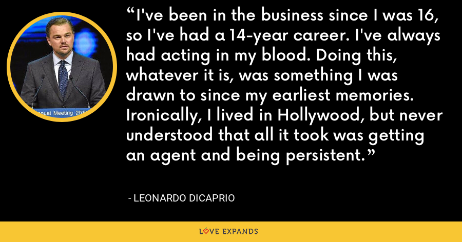 I've been in the business since I was 16, so I've had a 14-year career. I've always had acting in my blood. Doing this, whatever it is, was something I was drawn to since my earliest memories. Ironically, I lived in Hollywood, but never understood that all it took was getting an agent and being persistent. - Leonardo DiCaprio