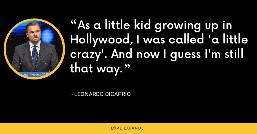 As a little kid growing up in Hollywood, I was called 'a little crazy'. And now I guess I'm still that way. - Leonardo DiCaprio