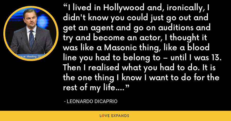 I lived in Hollywood and, ironically, I didn't know you could just go out and get an agent and go on auditions and try and become an actor, I thought it was like a Masonic thing, like a blood line you had to belong to – until I was 13. Then I realised what you had to do. It is the one thing I know I want to do for the rest of my life. - Leonardo DiCaprio