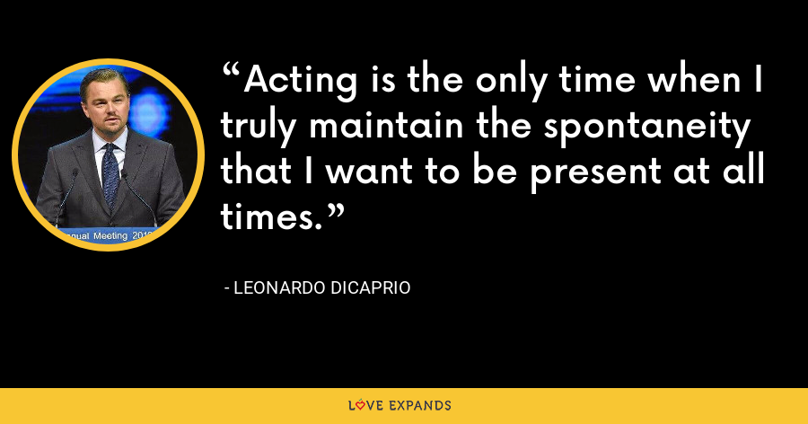 Acting is the only time when I truly maintain the spontaneity that I want to be present at all times. - Leonardo DiCaprio