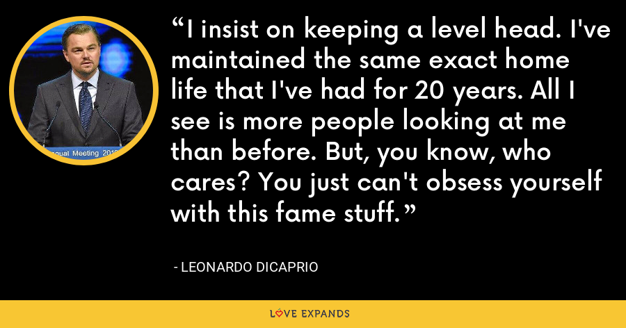 I insist on keeping a level head. I've maintained the same exact home life that I've had for 20 years. All I see is more people looking at me than before. But, you know, who cares? You just can't obsess yourself with this fame stuff. - Leonardo DiCaprio