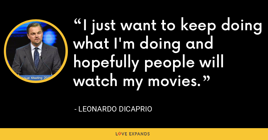 I just want to keep doing what I'm doing and hopefully people will watch my movies. - Leonardo DiCaprio