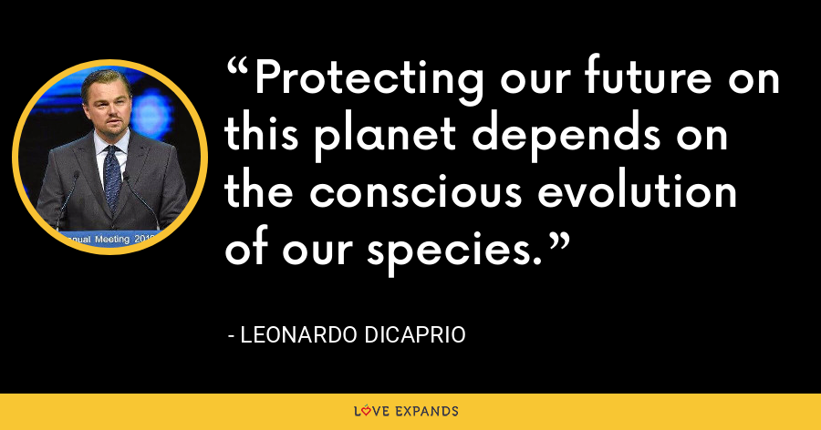 Protecting our future on this planet depends on the conscious evolution of our species. - Leonardo DiCaprio